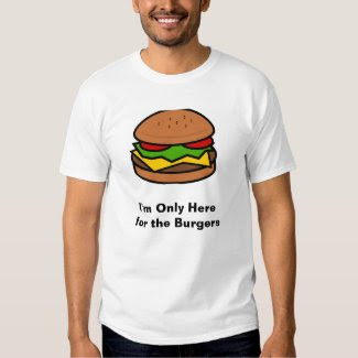 """""""I'm Only here for the Burgers"""" T Shirt"""