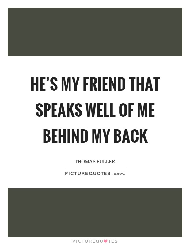 Hes My Friend That Speaks Well Of Me Behind My Back Picture Quotes