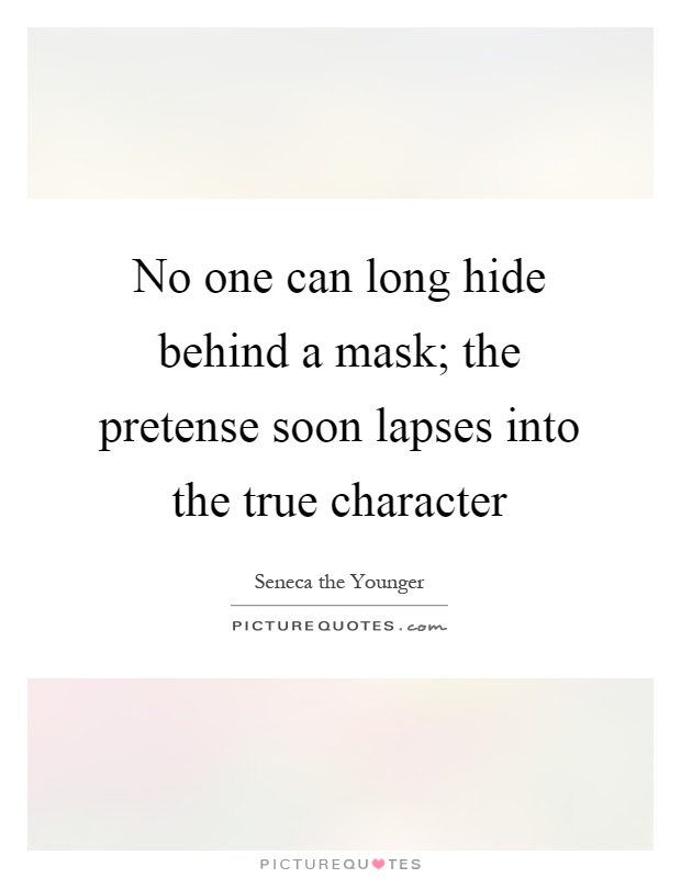 No One Can Long Hide Behind A Mask The Pretense Soon Lapses