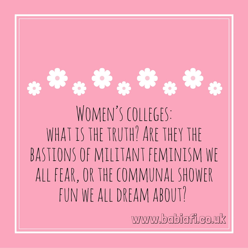 Women's colleges: what is the truth? Are they the bastions of militant feminism we all fear, or the communal shower fun we all dream about?
