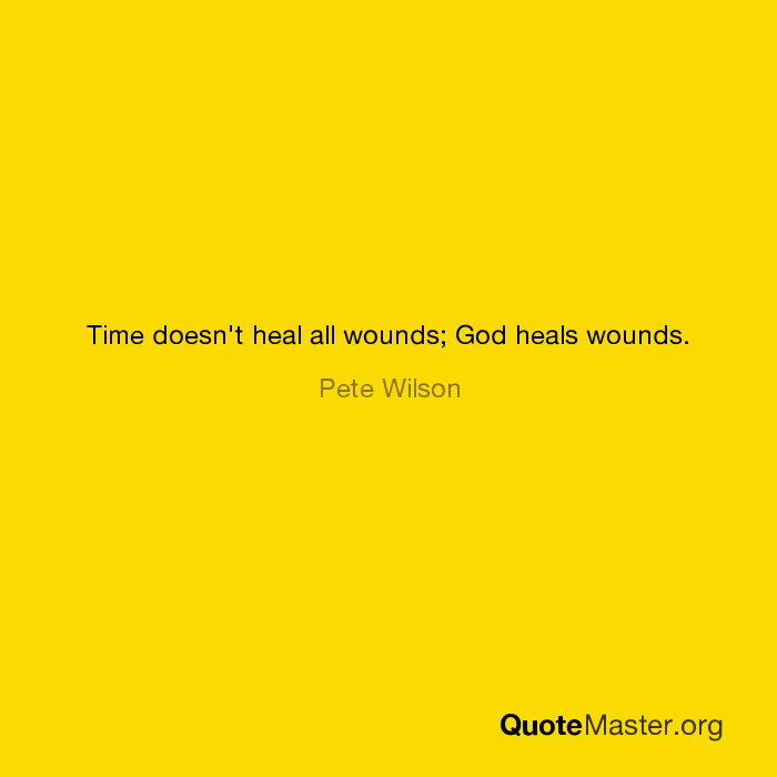 Time Doesnt Heal All Wounds God Heals Wounds Pete Wilson