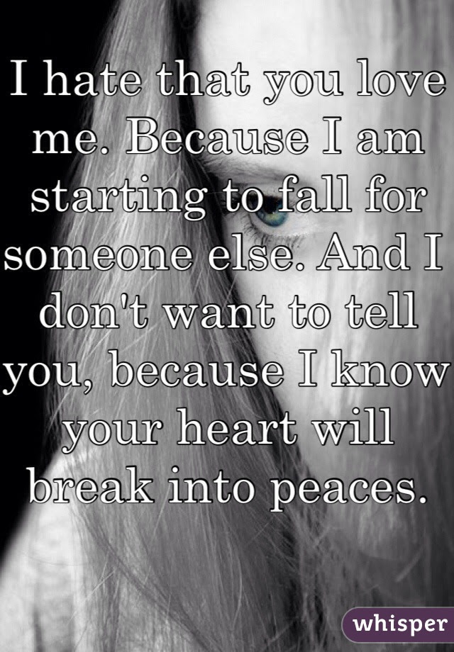 I Hate That You Love Me Because I Am Starting To Fall For Someone