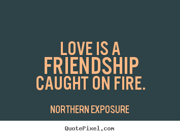 Love Is A Friendship Caught On Fire Northern Exposure Best Love Quotes