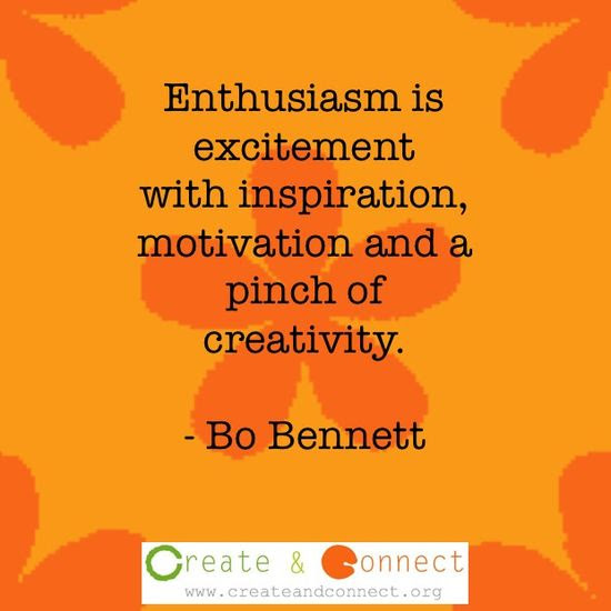 Enthusiasm!  http://www.createandconnect.org/blog