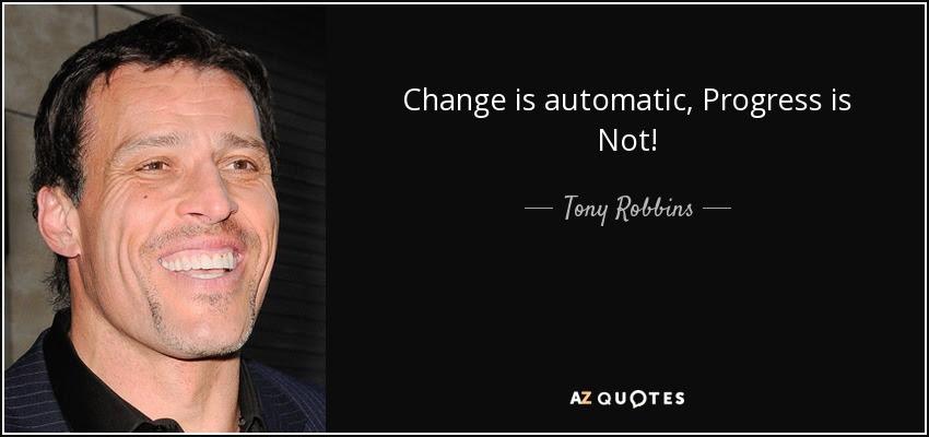 Tony Robbins: Change is automatic. Progress is not.