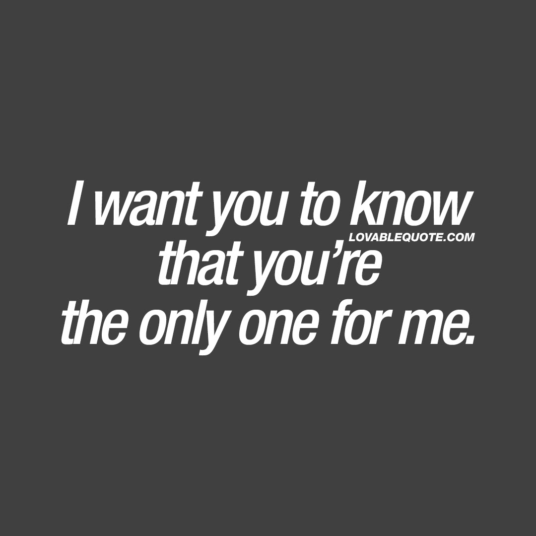 Romantic Love Quote I Want You To Know That Youre The Only One For Me