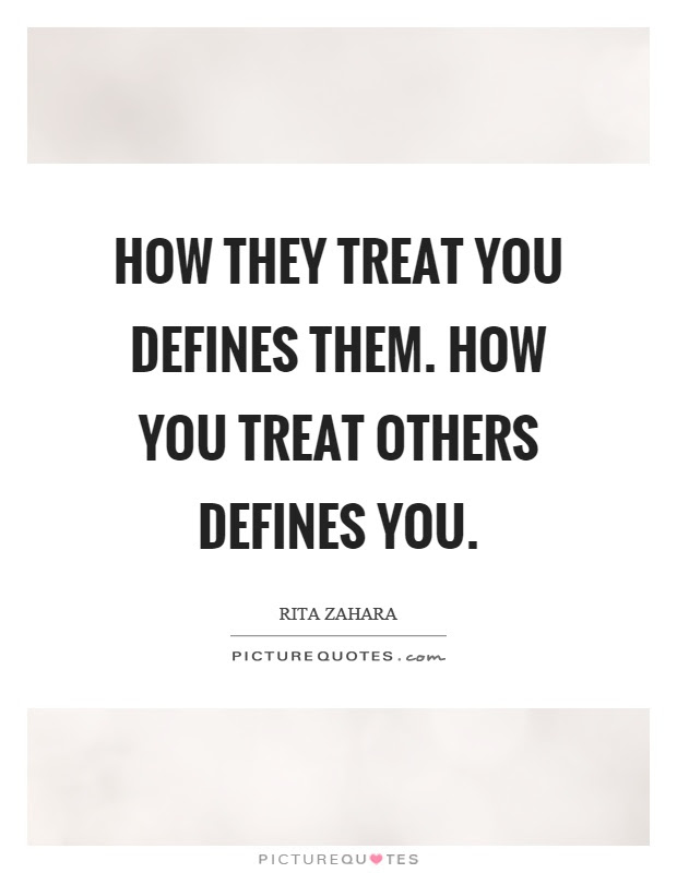 How They Treat You Defines Them How You Treat Others Defines You