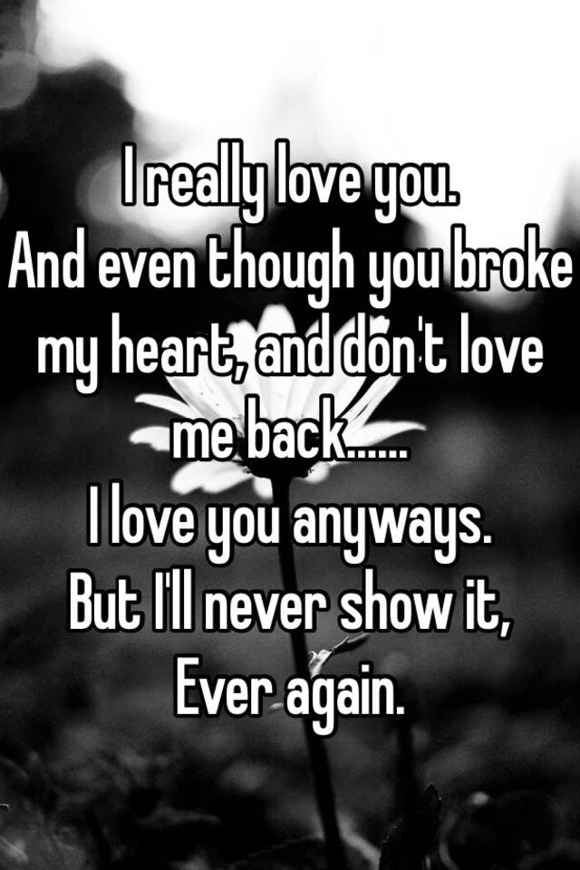 I Really Love You And Even Though You Broke My Heart And Dont Love