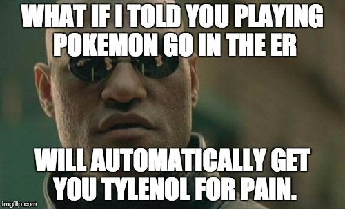 WHAT IF I TOLD YOU PLAYING POKEMON GO IN THE ER WILL AUTOMATICALLY GET YOU TYLENOL FOR PAIN.