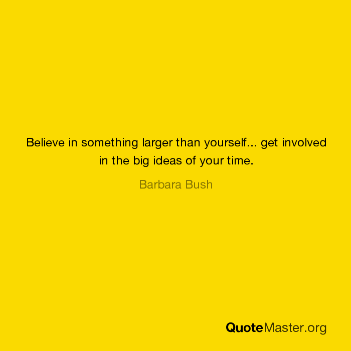 Believe In Something Larger Than Yourself Get Involved In The Big