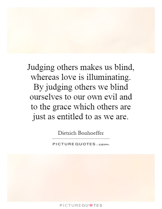 Judging Others Makes Us Blind Whereas Love Is Illuminating By