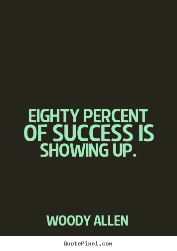 Success quote  Eighty percent of success is showing up.