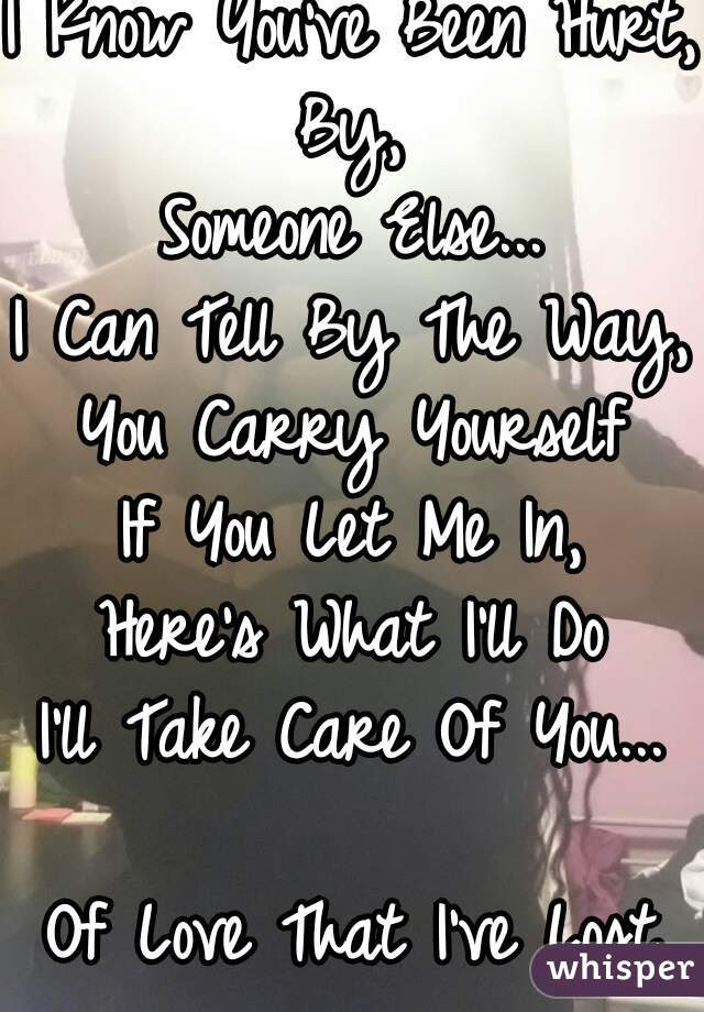 I Know Youve Been Hurt By Someone Else I Can Tell By The Way