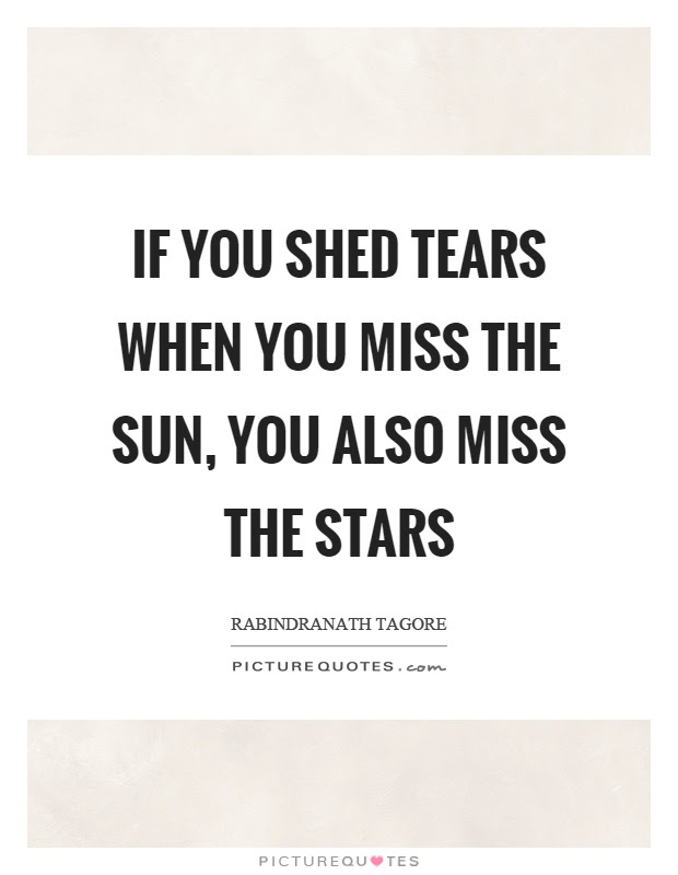 If You Shed Tears When You Miss The Sun You Also Miss The Stars