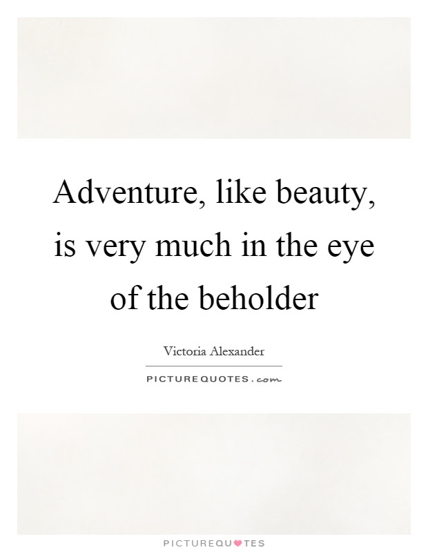 Adventure Like Beauty Is Very Much In The Eye Of The Beholder