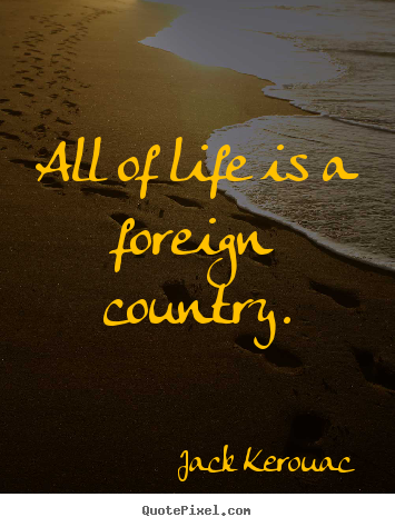 All Of Life Is A Foreign Country Jack Kerouac Greatest Life Quotes