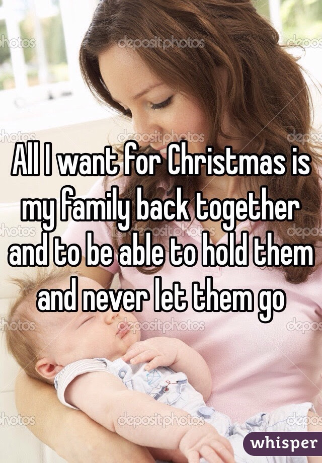 All I Want For Christmas Is My Family Back Together And To Be Able