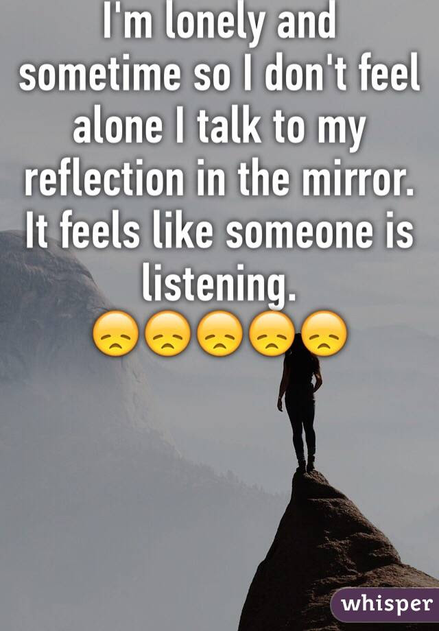 Im Lonely And Sometime So I Dont Feel Alone I Talk To My Reflection