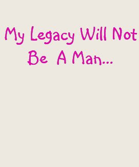 My Legacy Will Not Be A Man...