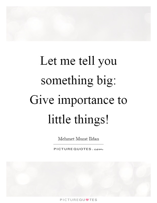 Let Me Tell You Something Big Give Importance To Little Things