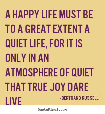 A Happy Life Must Be To A Great Extent A Quiet Life For It Is Only