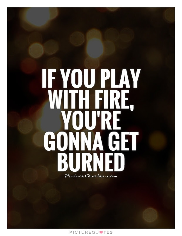 If You Play With Fire Youre Gonna Get Burned Picture Quotes