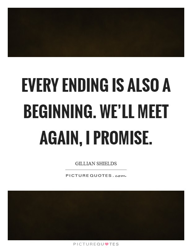 Every Ending Is Also A Beginning Well Meet Again I Promise