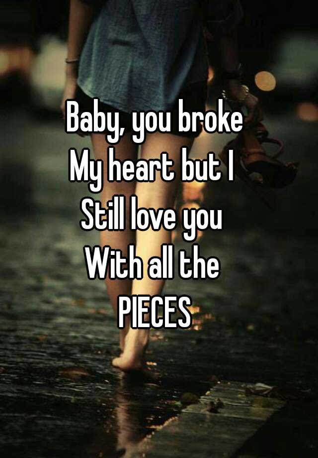 Baby You Broke My Heart But I Still Love You With All The Pieces