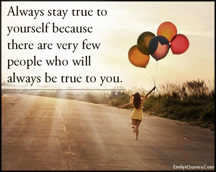 Always Stay True To Yourself Because There Are Very Few People Who