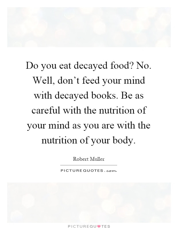 Do You Eat Decayed Food No Well Dont Feed Your Mind With