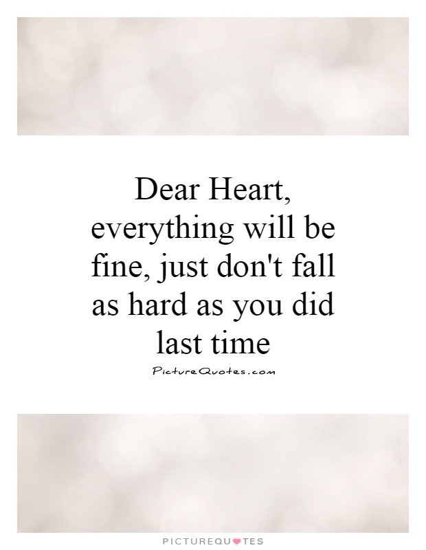 Dear Heart Everything Will Be Fine Just Dont Fall As Hard As