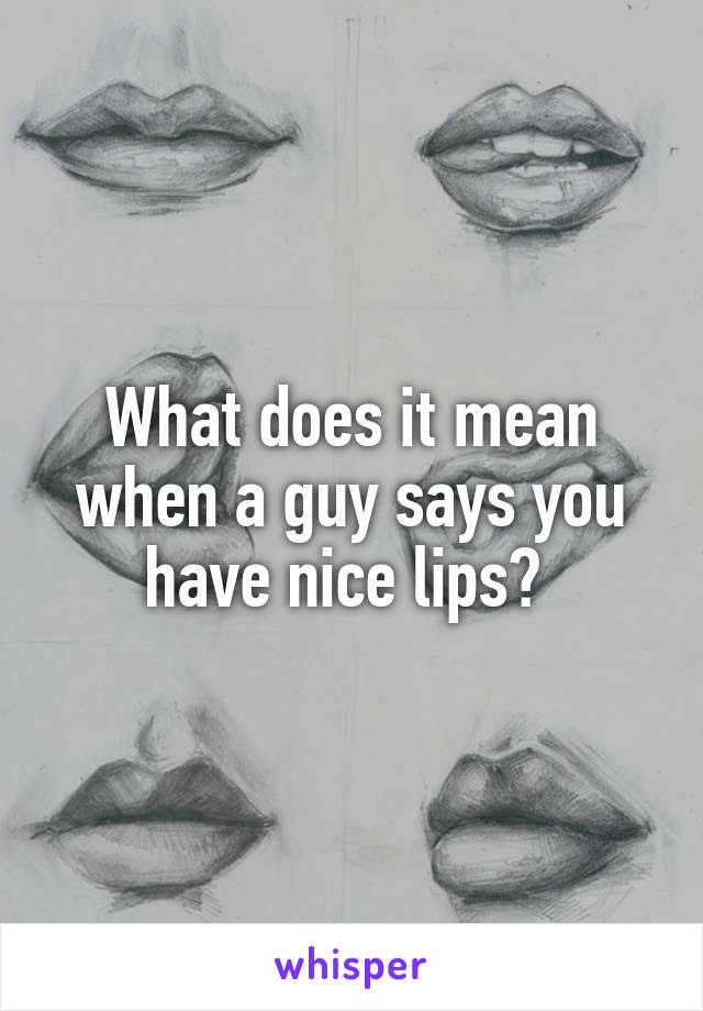 What Does It Mean When A Guy Says You Have Nice Lips