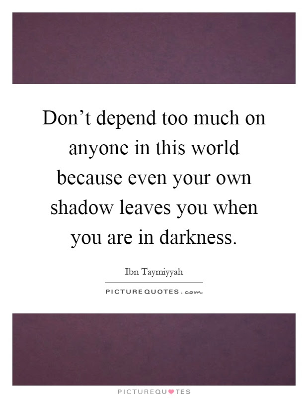 Dont Depend Too Much On Anyone In This World Because Even Your