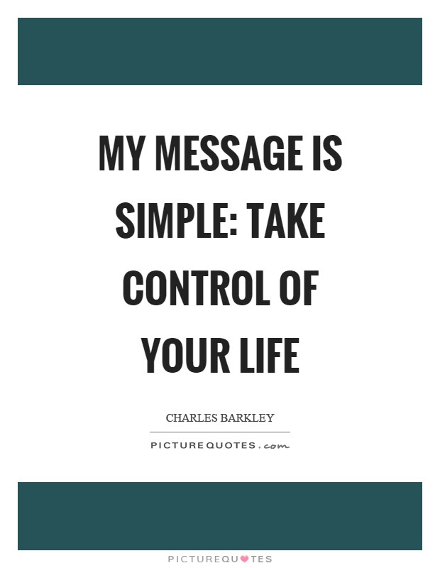 My Message Is Simple Take Control Of Your Life Picture Quotes