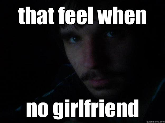 That Feel When No Girlfriend Tfw No Gf Quickmeme