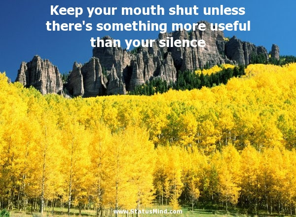 Keep Your Mouth Shut Unless Theres Statusmindcom