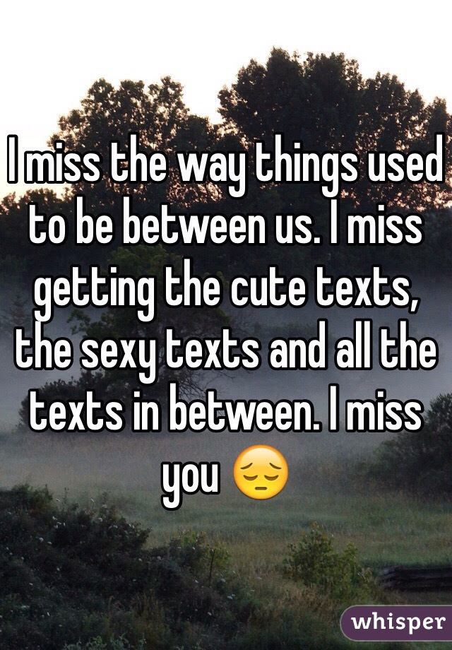 I Miss The Way Things Used To Be Between Us I Miss Getting The Cute