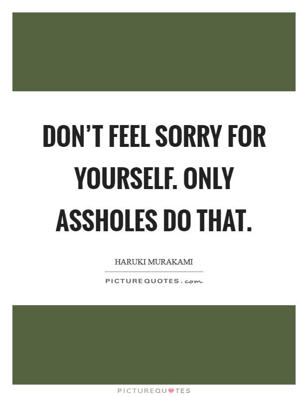 Dont Feel Sorry For Yourself Only Assholes Do That Picture Quotes