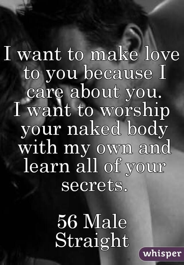 I Want To Make Love To You Because I Care About You I Want To Worship