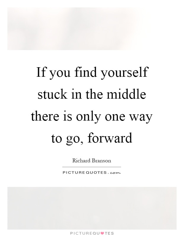 If You Find Yourself Stuck In The Middle There Is Only One Way