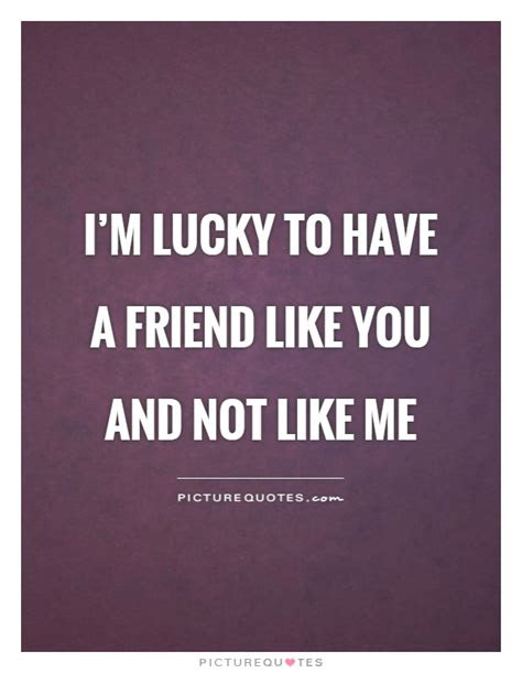 Lucky Have Friend Like You Quotes