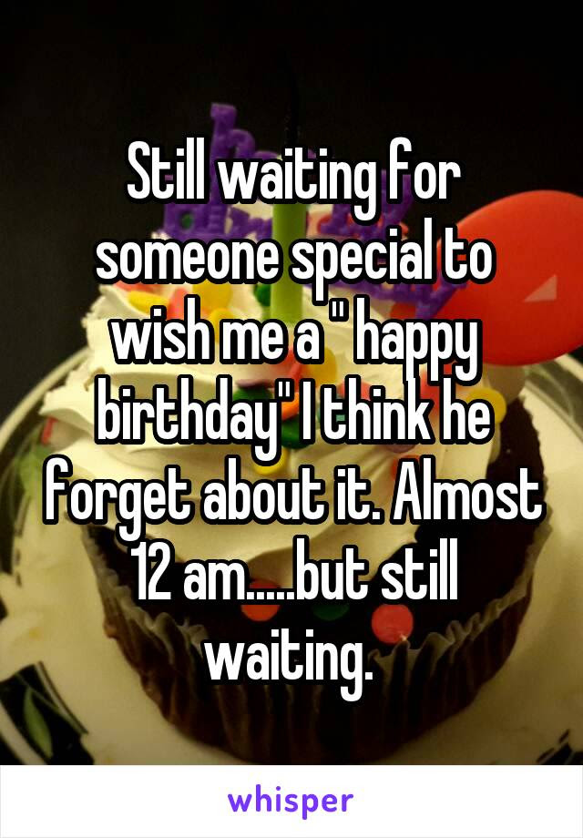 Still Waiting For Someone Special To Wish Me A Happy Birthday I