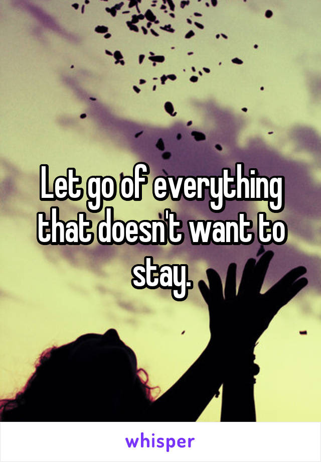 Let Go Of Everything That Doesnt Want To Stay