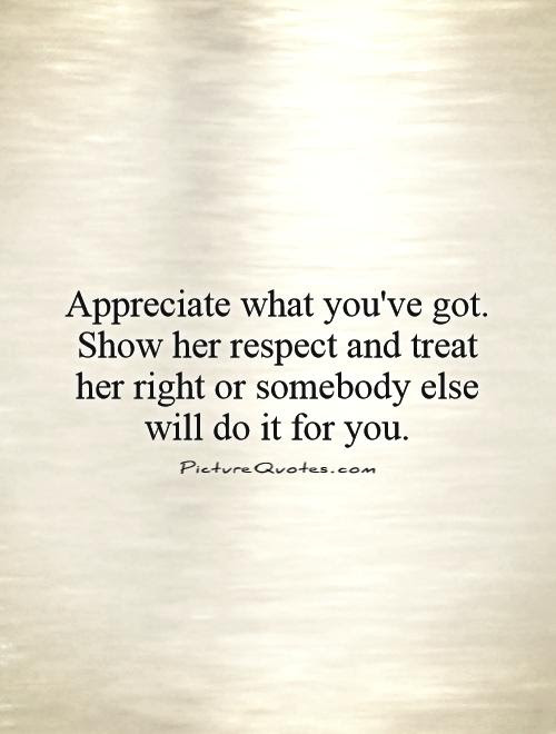Appreciate What Youve Got Show Her Respect And Treat Her Right
