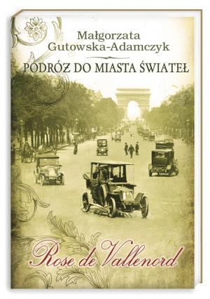 Małgorzata Gutowska-Adamczyk. Podróż do miasta świateł. Rose de Vallenord.