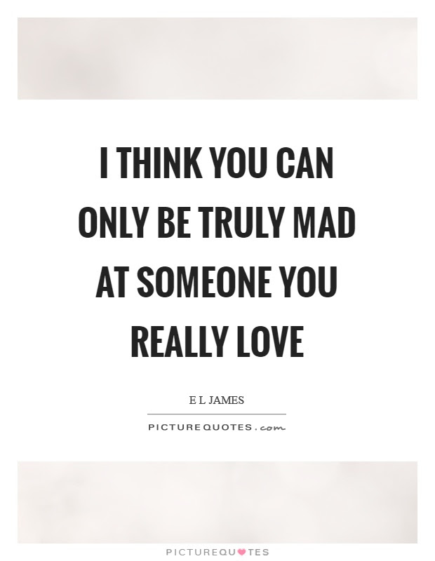 I Think You Can Only Be Truly Mad At Someone You Really Love