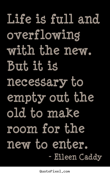 Life Is Full And Overflowing With The New But It Is Necessary