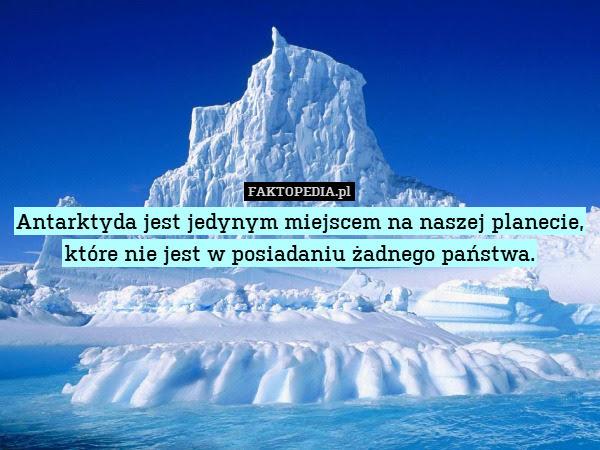 Antarktyda jest jedynym miejscem – Antarktyda jest jedynym miejscem na naszej planecie, które nie jest w posiadaniu żadnego państwa.