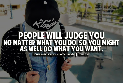 People Will Judge You No Matter What You Do So You Might As