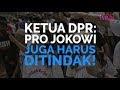 Ketua DPR: Pro Jokowi Juga Harus Ditindak!